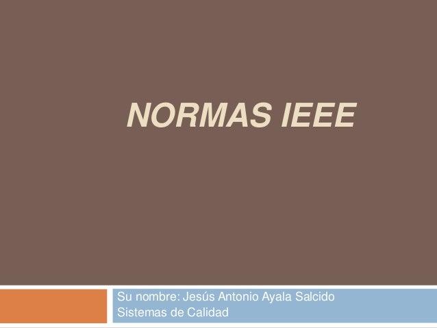 NORMAS IEEE  Su nombre: Jesús Antonio Ayala Salcido Sistemas de Calidad