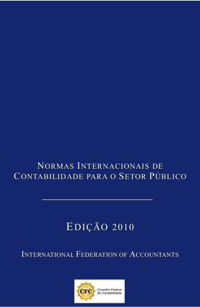 NORMAS INTERNACIONAIS DE CONTABILIDADE PARA O SETOR PÚBLICO EDIÇÃO 2010 International Federation of Accountants NORMAS INT...