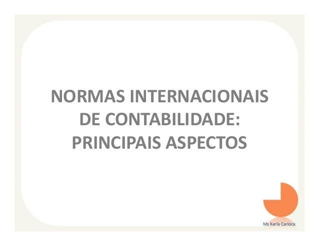 NORMAS INTERNACIONAIS   DE CONTABILIDADE:  PRINCIPAIS ASPECTOS                    Ms Karla Carioca