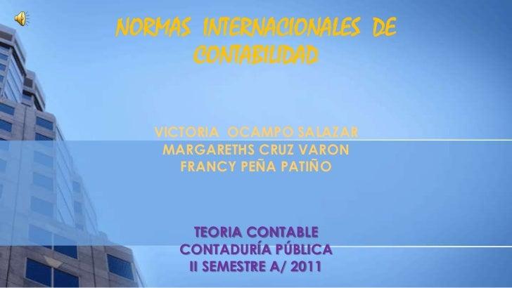 NORMAS  INTERNACIONALES  DE CONTABILIDAD <br />VICTORIA  OCAMPO SALAZAR<br />MARGARETHS CRUZ VARON<br />FRANCY PEÑA PATIÑO...