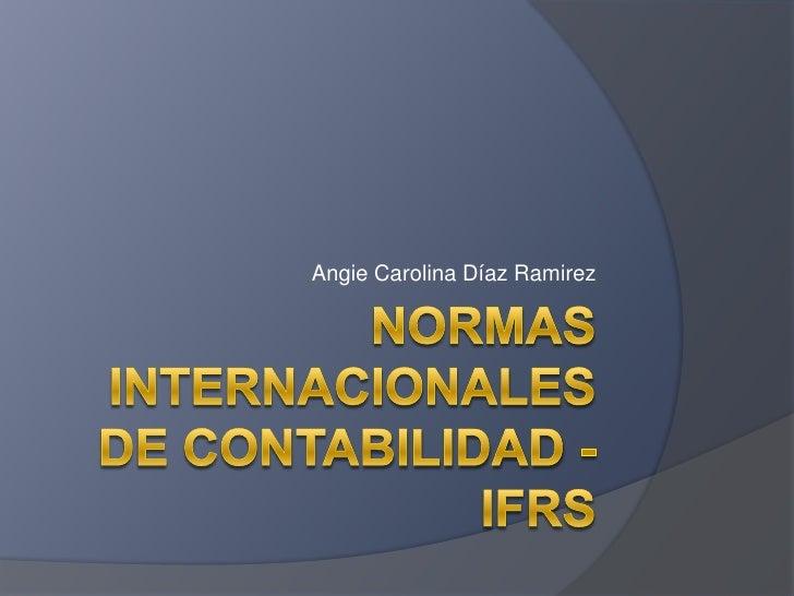 Normas Internacionales de contabilidad - IFRS<br />Angie Carolina Díaz Ramirez<br />