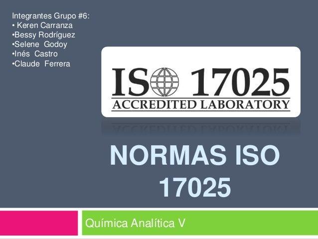 NORMAS ISO 17025 Química Analítica V Integrantes Grupo #6: • Keren Carranza •Bessy Rodríguez •Selene Godoy •Inés Castro •C...