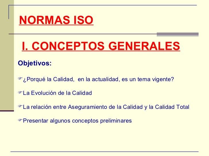 NORMAS ISO I. CONCEPTOS GENERALES Objetivos: <ul><li>¿Porqué la Calidad,  en la actualidad, es un tema vigente? </li></ul>...