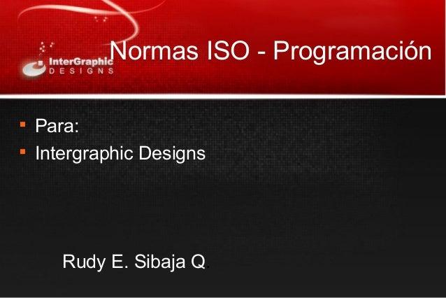Normas ISO - Programación  Para:  Intergraphic Designs Rudy E. Sibaja Q.