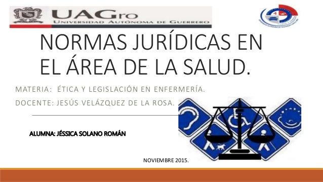 NORMAS JURÍDICAS EN EL ÁREA DE LA SALUD. MATERIA: ÉTICA Y LEGISLACIÓN EN ENFERMERÍA. DOCENTE: JESÚS VELÁZQUEZ DE LA ROSA. ...