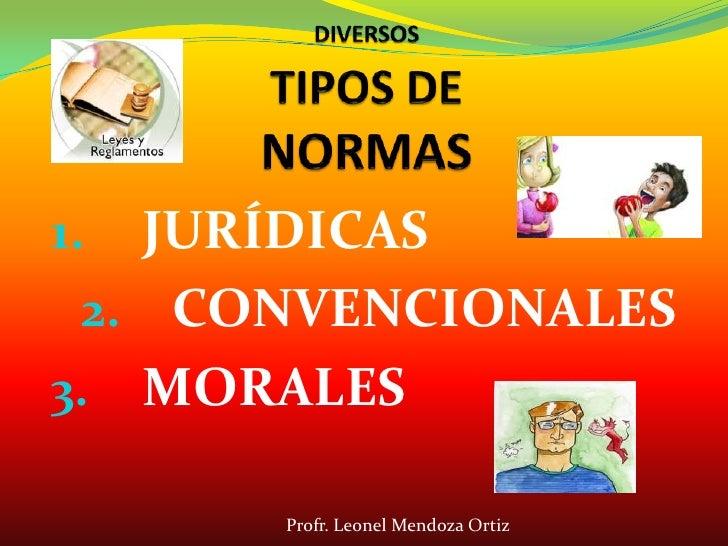 DIVERSOSTIPOS DE NORMAS<br />JURÍDICAS<br />CONVENCIONALES<br />MORALES<br />Profr. Leonel Mendoza Ortiz<br />