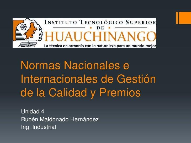 Normas Nacionales e Internacionales de Gestión de la Calidad y Premios<br />Unidad 4<br />Rubén Maldonado Hernández<br />I...