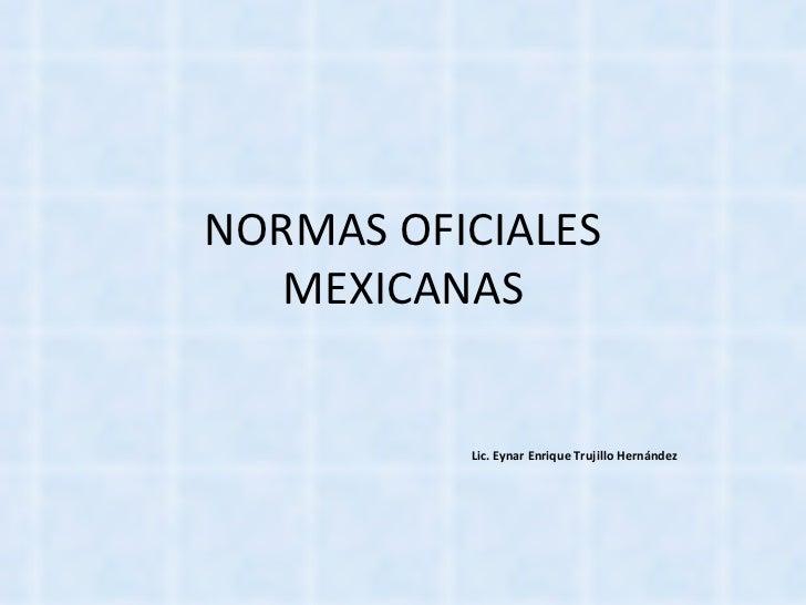 NORMAS OFICIALES MEXICANAS Lic. Eynar Enrique Trujillo Hernández