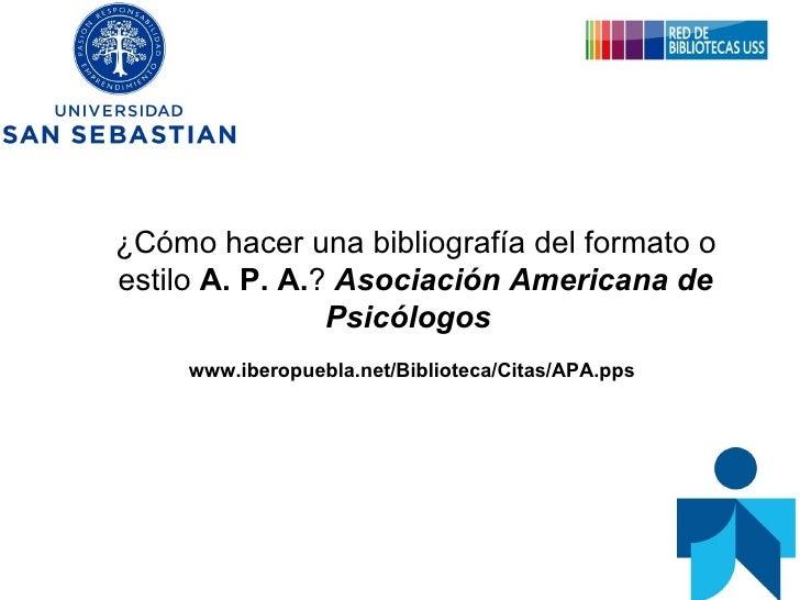 ¿Cómo hacer una bibliografía del formato o estilo  A. P. A. ?   Asociación Americana de Psicólogos   www.iberopuebla.net/B...