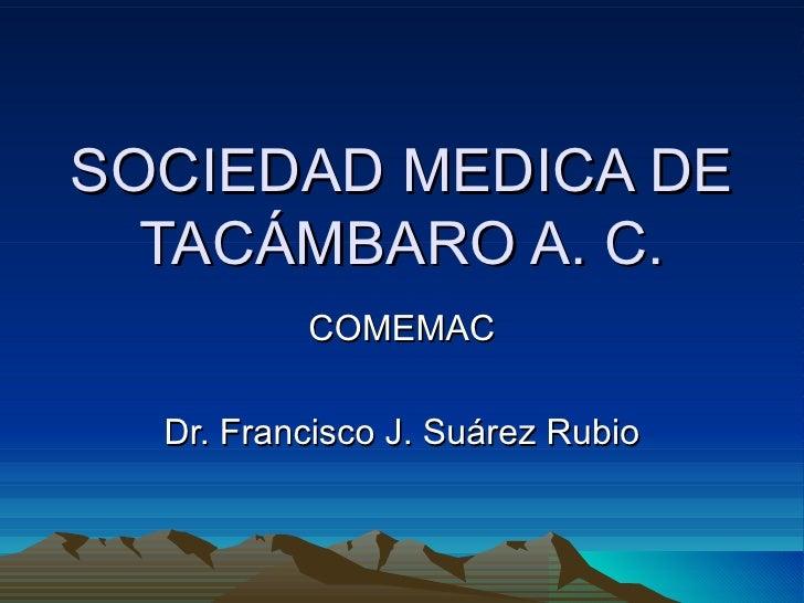 SOCIEDAD MEDICA DE  TACÁMBARO A. C.          COMEMAC  Dr. Francisco J. Suárez Rubio