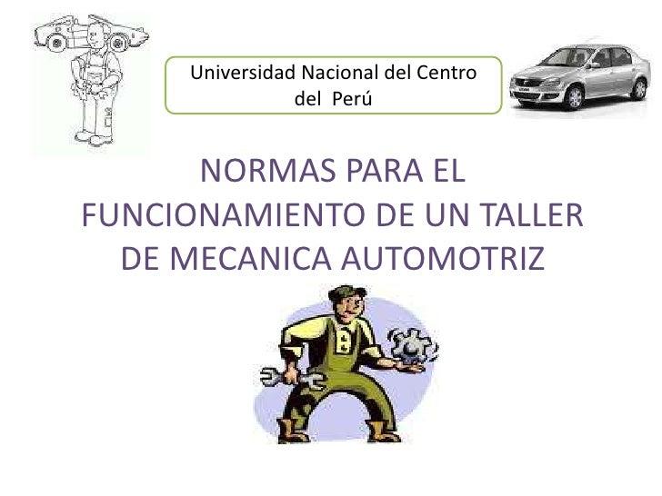 Universidad Nacional del Centro del  Perú<br />NORMAS PARA EL FUNCIONAMIENTO DE UN TALLER DE MECANICA AUTOMOTRIZ<br />