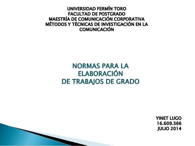 NORMAS PARA LA ELABORACIÓN DE TRABAJOS DE GRADO UNIVERSIDAD FERMÍN TORO FACULTAD DE POSTGRADO MAESTRÍA DE COMUNICACIÓN COR...