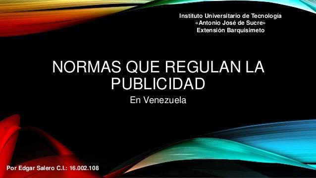 NORMAS QUE REGULAN LA PUBLICIDAD En Venezuela Por Edgar Salero C.I.: 16.002.108 Instituto Universitario de Tecnología «Ant...