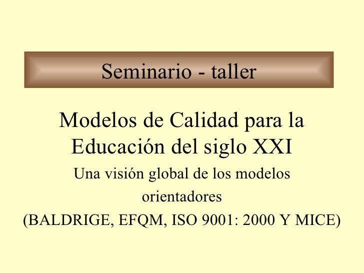 Seminario - taller Modelos de Calidad para la Educación del siglo XXI Una visión global de los modelos orientadores (BALDR...