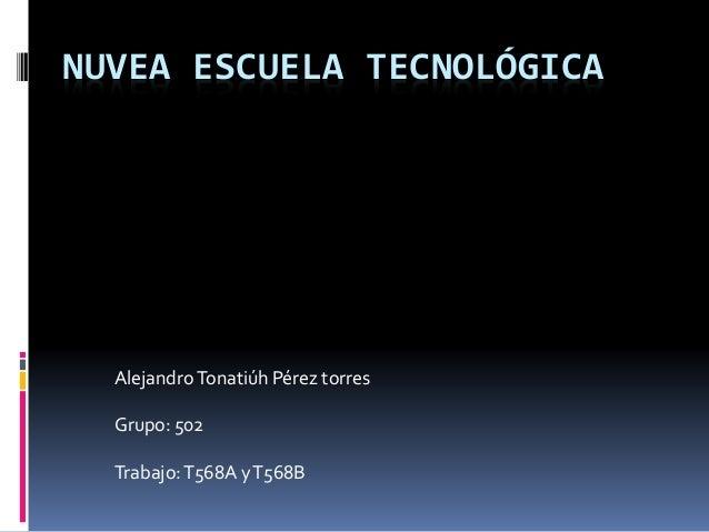 NUVEA ESCUELA TECNOLÓGICA AlejandroTonatiúh Pérez torres Grupo: 502 Trabajo:T568A yT568B