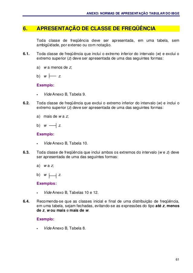 ANEXO: NORMAS DE APRESENTAÇÃO TABULAR DO IBGE 61 6. APRESENTAÇÃO DE CLASSE DE FREQÜÊNCIA Toda classe de freqüência deve se...