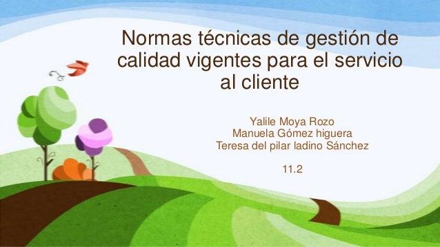 Normas técnicas de gestión de calidad vigentes para el servicio al cliente Yalile Moya Rozo Manuela Gómez higuera Teresa d...