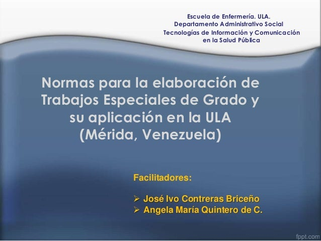 Normas para la elaboración de Trabajos Especiales de Grado y su aplicación en la ULA (Mérida, Venezuela) Escuela de Enferm...