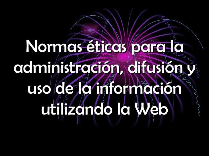 Normas éticas para la administración, difusión y uso de la información utilizando la Web