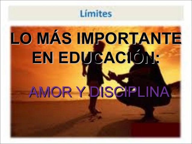 LO MÁS IMPORTANTE  EN EDUCACIÓN: AMOR Y DISCIPLINA