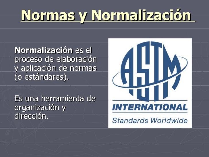 Normas y Normalización  Normalización  es el proceso de elaboración y aplicación de normas (o estándares).  Es una herrami...