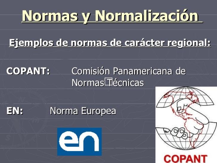 Normas y Normalización  Ejemplos de normas de carácter regional: COPANT: Comisión Panamericana de  Normas Técnicas EN: Nor...