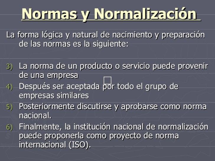 Normas y Normalización  <ul><li>La forma lógica y natural de nacimiento y preparación de las normas es la siguiente:  </li...
