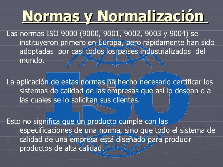 Normas y Normalización  Las normas ISO 9000 (9000, 9001, 9002, 9003 y 9004) se instituyeron primero en Europa, pero rápida...