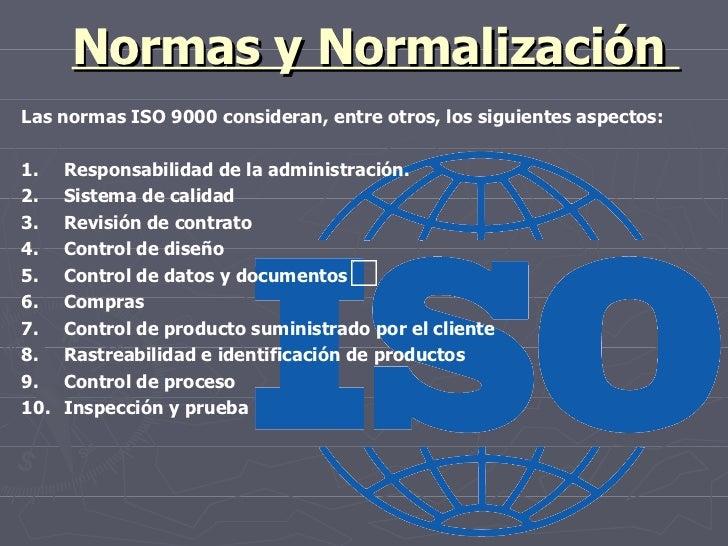 Normas y Normalización  Las normas ISO 9000 consideran, entre otros, los siguientes aspectos: 1. Responsabilidad de la adm...