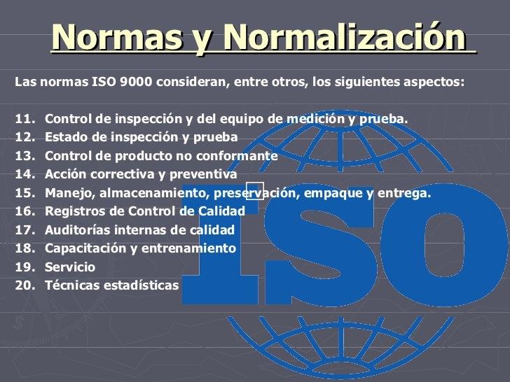 Normas y Normalización  Las normas ISO 9000 consideran, entre otros, los siguientes aspectos: 11. Control de inspección y ...