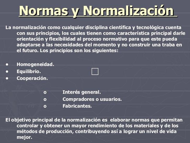 Normas y Normalización  La normalización como cualquier disciplina científica y tecnológica cuenta con sus principios, los...