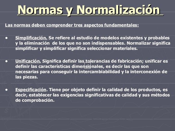 Normas y Normalización  Las normas deben comprender tres aspectos fundamentales: • Simplificación.  Se refiere al estudio ...