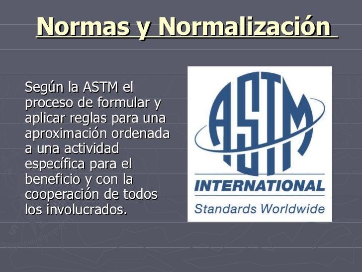 Normas y Normalización  Según la ASTM el proceso de formular y aplicar reglas para una aproximación ordenada a una activid...
