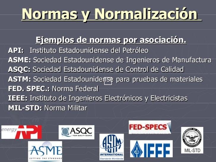 Normas y Normalización  Ejemplos de normas por asociación. API: Instituto Estadounidense del Petróleo ASME:  Sociedad Esta...