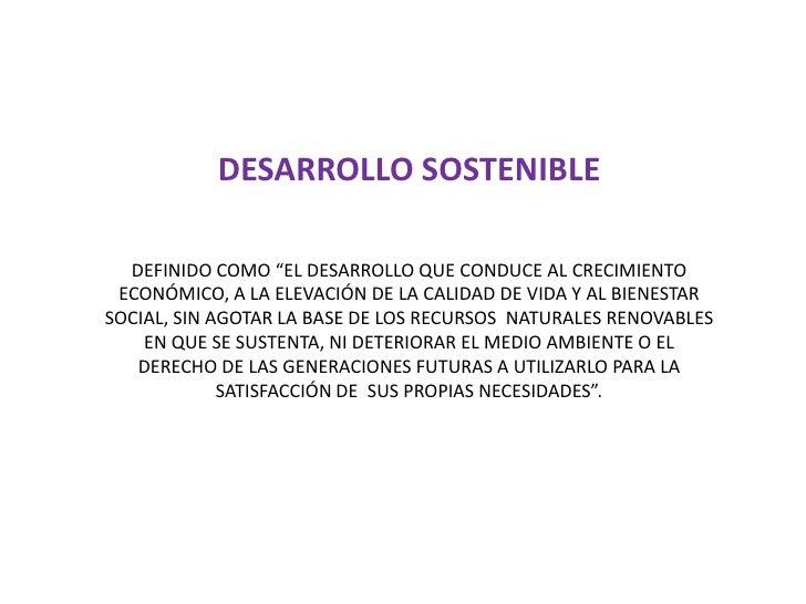 """DESARROLLO SOSTENIBLE<br />DEFINIDO COMO """"EL DESARROLLO QUE CONDUCE AL CRECIMIENTO ECONÓMICO, A LA ELEVACIÓN DE LA CALIDAD..."""