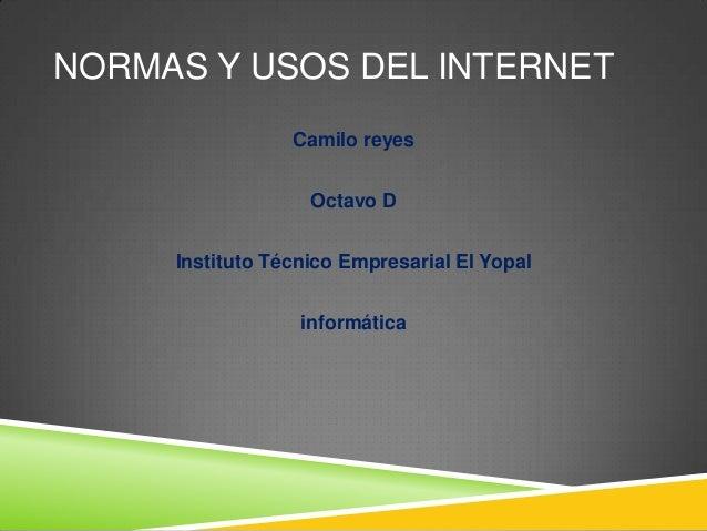 NORMAS Y USOS DEL INTERNET                 Camilo reyes                   Octavo D     Instituto Técnico Empresarial El Yo...