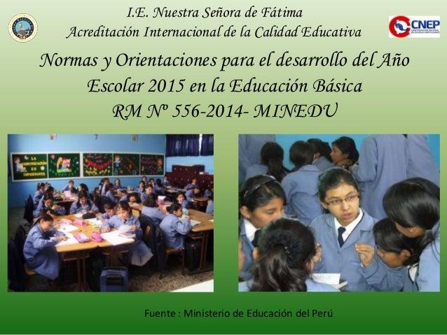 Normas y Orientaciones para el desarrollo del Año Escolar 2015 en la Educación Básica RM Nº 556-2014- MINEDU I.E. Nuestra ...