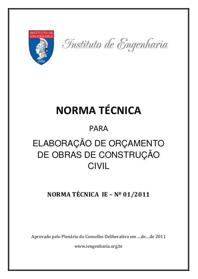 NORMA TÉCNICA  PARA  ELABORAÇÃO DE ORÇAMENTO  DE OBRAS DE CONSTRUÇÃO  CIVIL  NORMA TÉCNICA IE – Nº 01/2011  Aprovado pelo ...