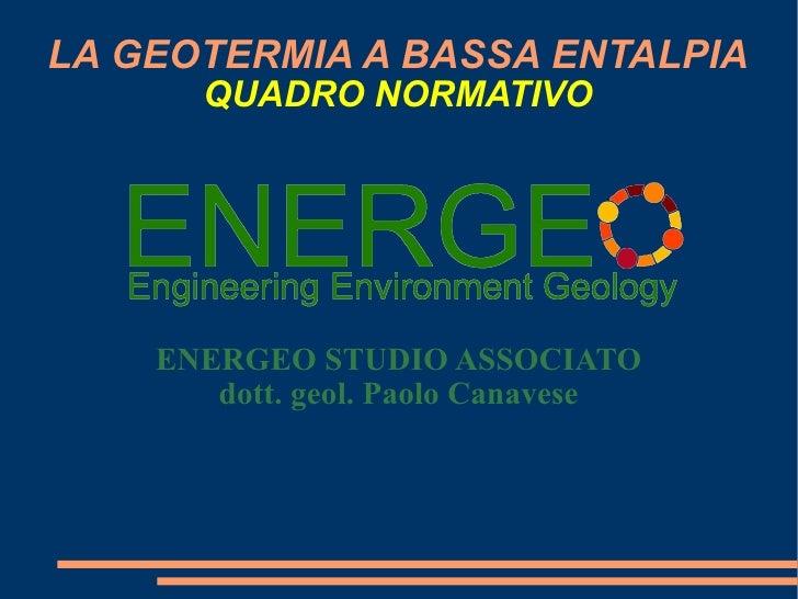LA GEOTERMIA A BASSA ENTALPIA QUADRO NORMATIVO ENERGEO STUDIO ASSOCIATO dott. geol. Paolo Canavese