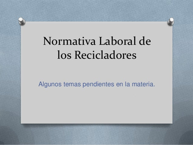 Normativa Laboral de los Recicladores Algunos temas pendientes en la materia.