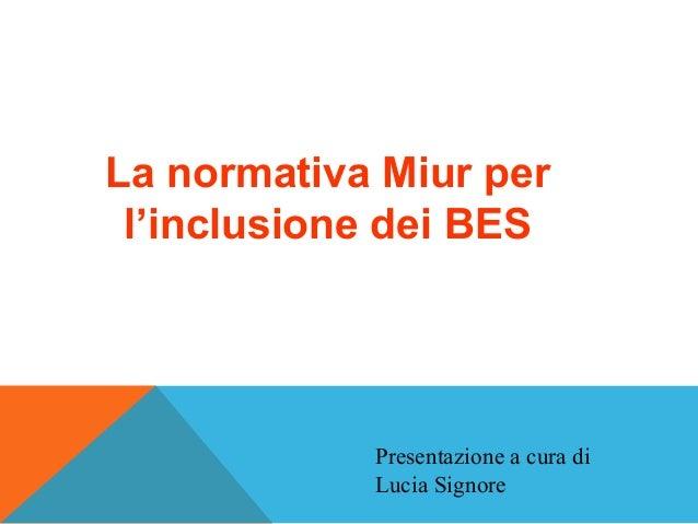 La normativa Miur per l'inclusione dei BES Presentazione a cura di Lucia Signore