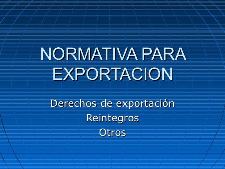 NORMATIVA PARA EXPORTACIONDerechos de exportación      Reintegros         Otros