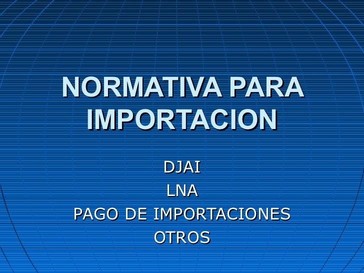 NORMATIVA PARA IMPORTACION         DJAI         LNAPAGO DE IMPORTACIONES        OTROS