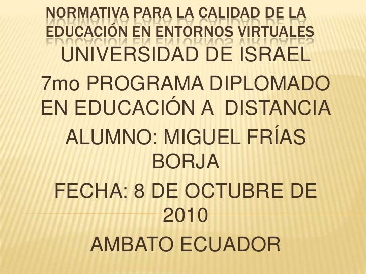 NORMATIVA PARA LA CALIDAD DE LA EDUCACIÓN EN ENTORNOS VIRTUALES<br />UNIVERSIDAD DE ISRAEL<br />7mo PROGRAMA DIPLOMADO EN ...