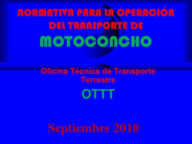 NORMATIVA PARA LA OPERACIÓN DEL TRANSPORTE DEMOTOCONCHO<br />Oficina Técnica de Transporte Terrestre<br />OTTT<br />Septie...