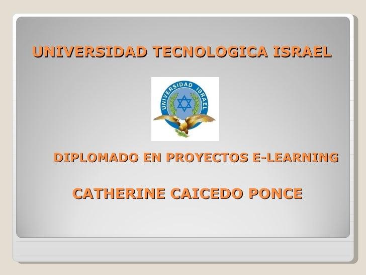UNIVERSIDAD TECNOLOGICA ISRAEL DIPLOMADO EN PROYECTOS E-LEARNING CATHERINE CAICEDO PONCE