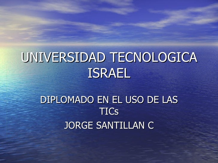 UNIVERSIDAD TECNOLOGICA ISRAEL DIPLOMADO EN EL USO DE LAS TICs JORGE SANTILLAN C