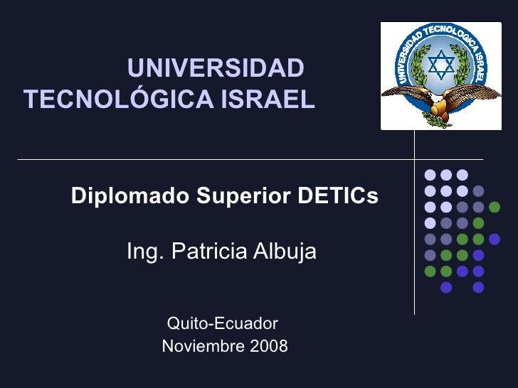 UNIVERSIDAD  TECNOLÓGICA ISRAEL Diplomado Superior DETICs Ing. Patricia Albuja  Quito-Ecuador  Noviembre 2008
