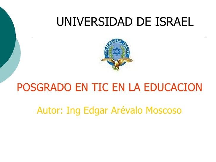 UNIVERSIDAD DE ISRAEL POSGRADO EN TIC EN LA EDUCACION Autor: Ing Edgar Arévalo Moscoso
