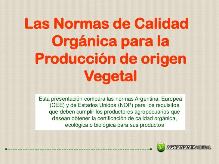 Las Normas de Calidad    Orgánica para la Producción de origen        Vegetal Esta presentación compara las normas Argenti...